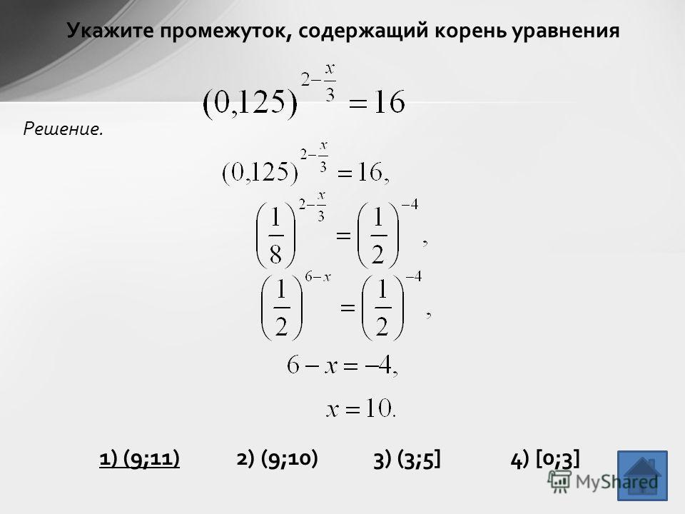 Укажите промежуток, содержащий корень уравнения Решение. 1) (9;11)2) (9;10)3) (3;5]4) [0;3]