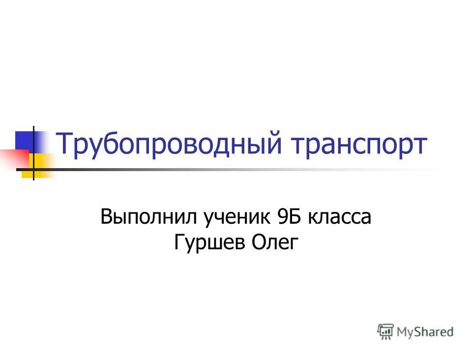 Трубопроводный транспорт Выполнил ученик 9Б класса Гуршев Олег