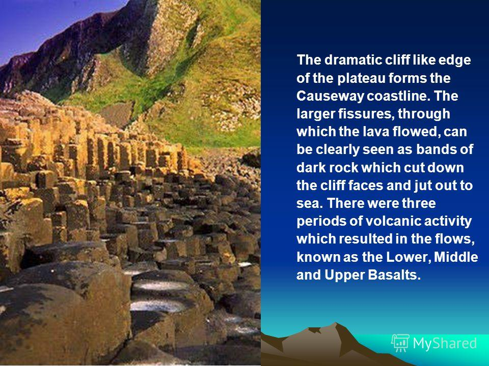 The dramatic cliff like edge of the plateau forms the Causeway coastline. The larger fissures, through which the lava flowed, can be clearly seen as bands of dark rock which cut down the cliff faces and jut out to sea. There were three periods of vol