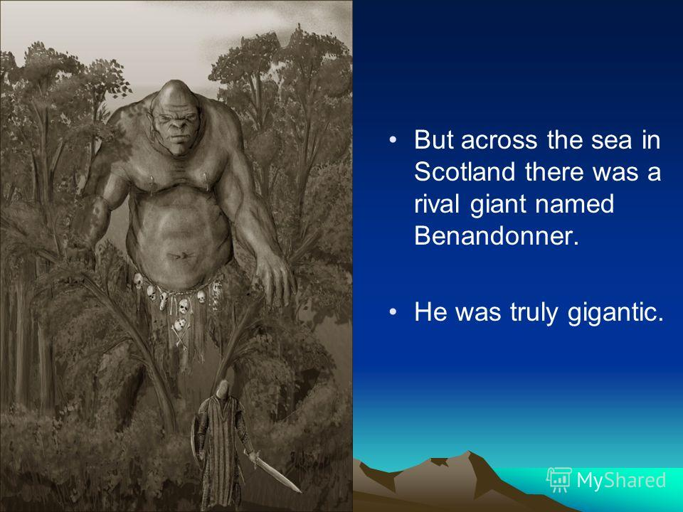 But across the sea in Scotland there was a rival giant named Benandonner. He was truly gigantic.