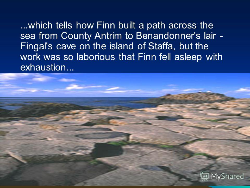 ...which tells how Finn built a path across the sea from County Antrim to Benandonner's lair - Fingal's cave on the island of Staffa, but the work was so laborious that Finn fell asleep with exhaustion...