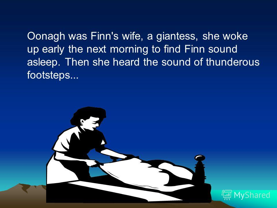 Oonagh was Finn's wife, a giantess, she woke up early the next morning to find Finn sound asleep. Then she heard the sound of thunderous footsteps...