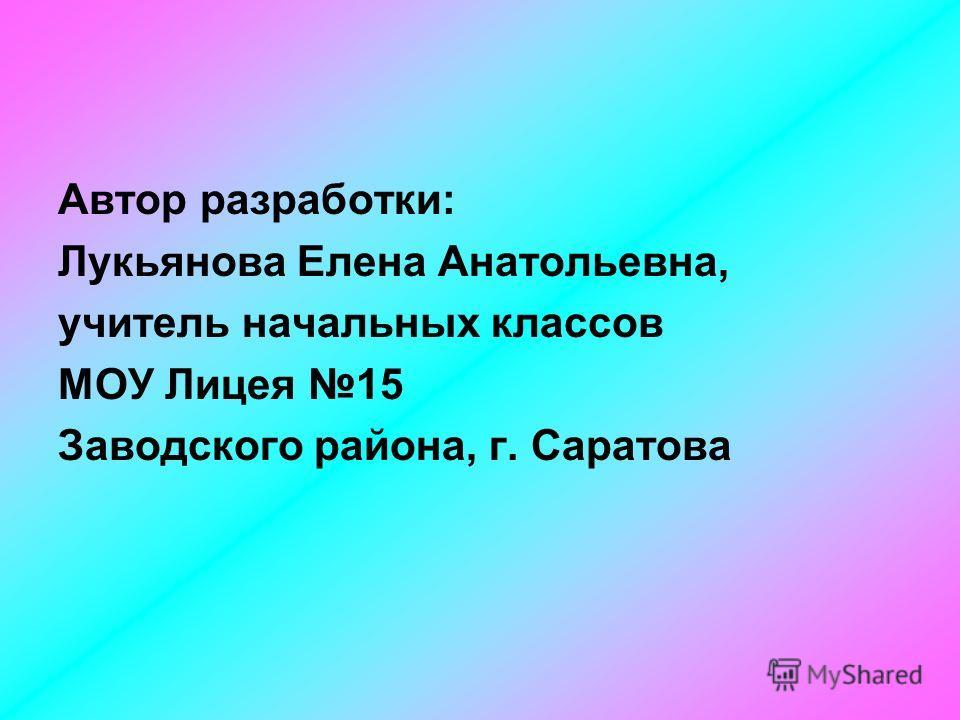 Автор разработки: Лукьянова Елена Анатольевна, учитель начальных классов МОУ Лицея 15 Заводского района, г. Саратова