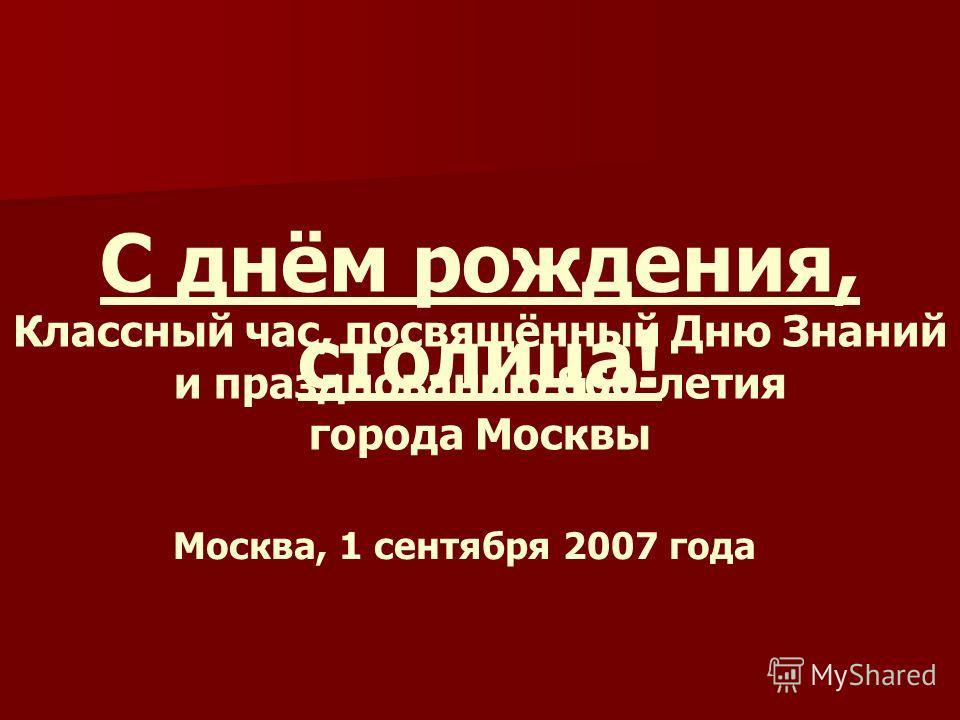 С днём рождения, столица! Классный час, посвящённый Дню Знаний и празднованию 860-летия города Москвы Москва, 1 сентября 2007 года