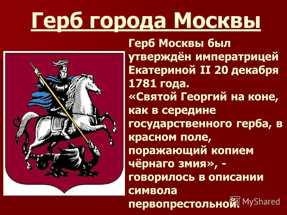Герб города Москвы Герб Москвы был утверждён императрицей Екатериной II 20 декабря 1781 года. «Святой Георгий на коне, как в середине государственного герба, в красном поле, поражающий копием чёрнаго змия», - говорилось в описании символа первопресто