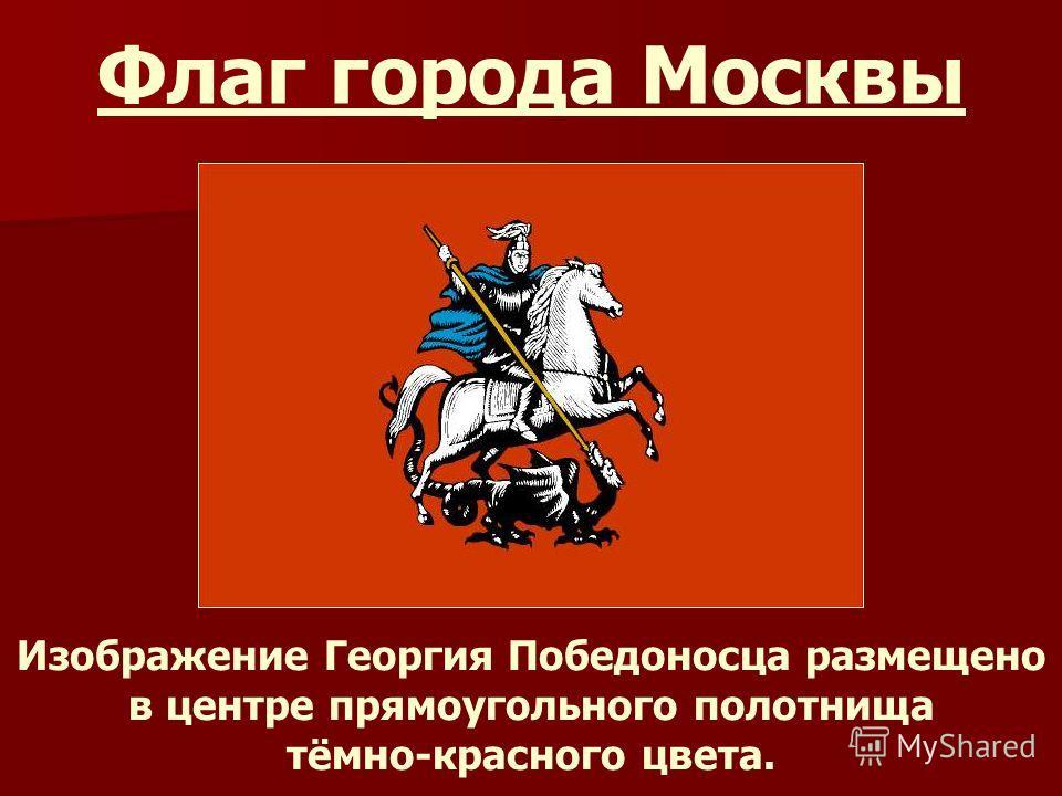 Флаг города Москвы Изображение Георгия Победоносца размещено в центре прямоугольного полотнища тёмно-красного цвета.