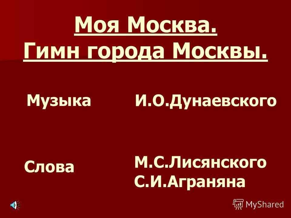 Моя Москва. Гимн города Москвы. Музыка Слова И.О.Дунаевского М.С.Лисянского С.И.Аграняна