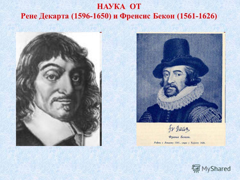 НАУКА ОТ Рене Декарта (1596-1650) и Френсис Бекон (1561-1626)