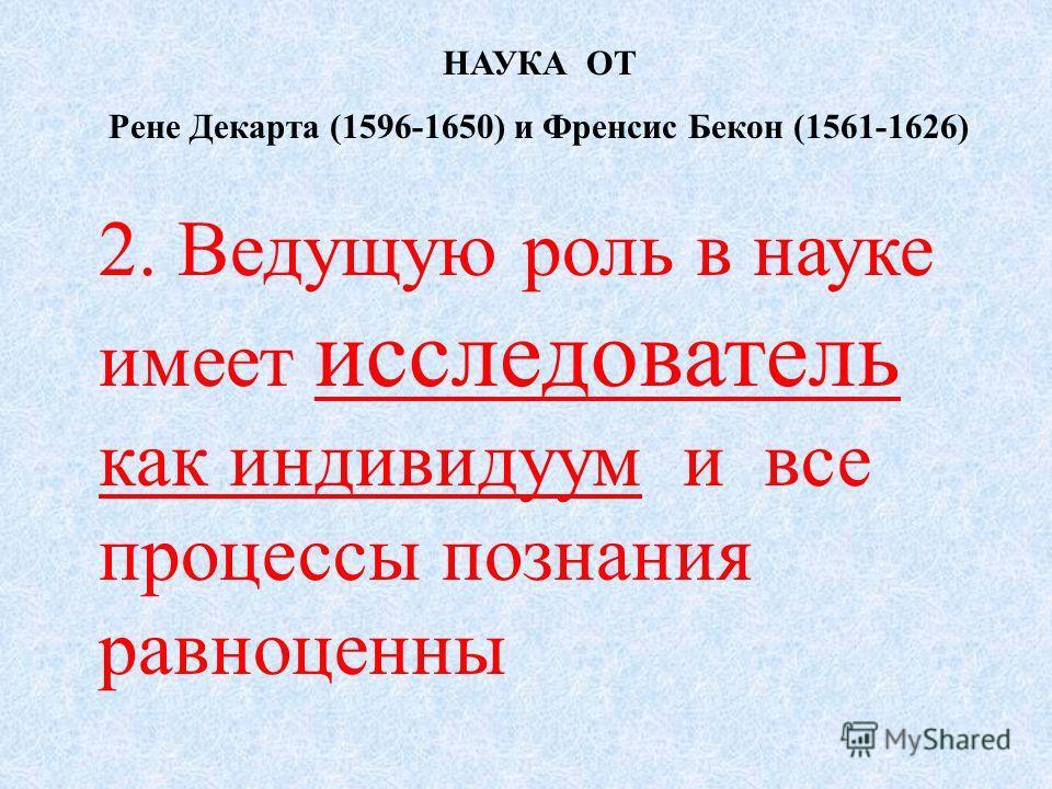 НАУКА ОТ Рене Декарта (1596-1650) и Френсис Бекон (1561-1626) 2. Ведущую роль в науке имеет исследователь как индивидуум и все процессы познания равноценны