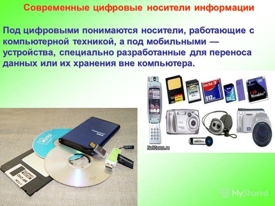 Современные цифровые носители информации Под цифровыми понимаются носители, работающие с компьютерной техникой, а под мобильными устройства, специально разработанные для переноса данных или их хранения вне компьютера.