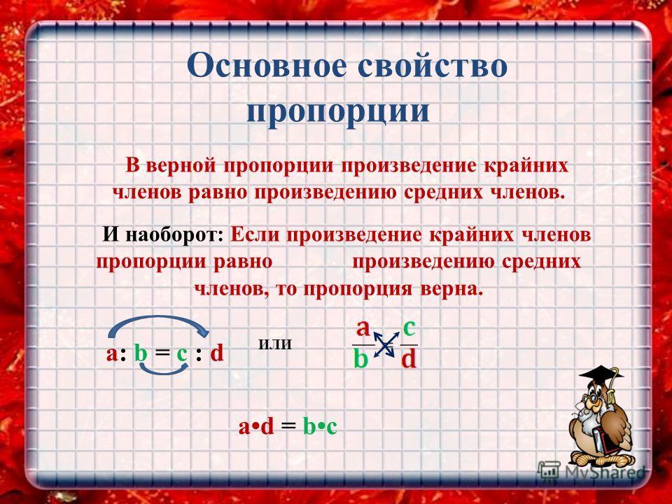 Основное свойство пропорции В верной пропорции произведение крайних членов равно произведению средних членов. И наоборот: Если произведение крайних членов пропорции равно произведению средних членов, то пропорция верна. a: b = c : d ИЛИ ad = bc