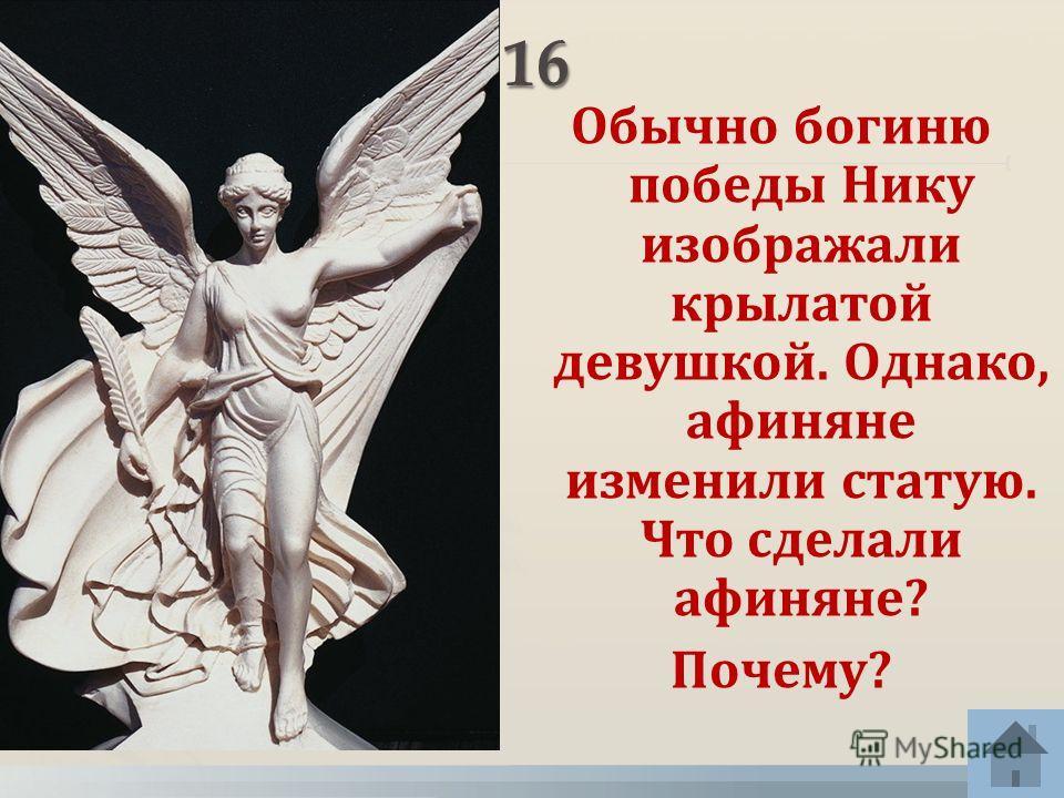 Обычно богиню победы Нику изображали крылатой девушкой. Однако, афиняне изменили статую. Что сделали афиняне? Почему?