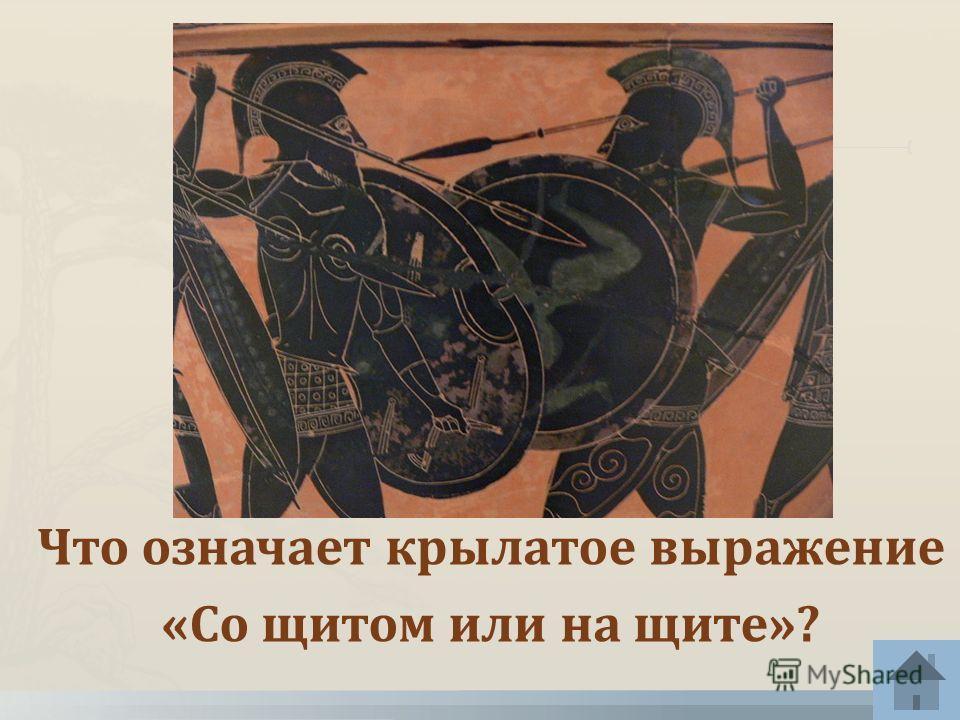 Что означает крылатое выражение «Со щитом или на щите»?