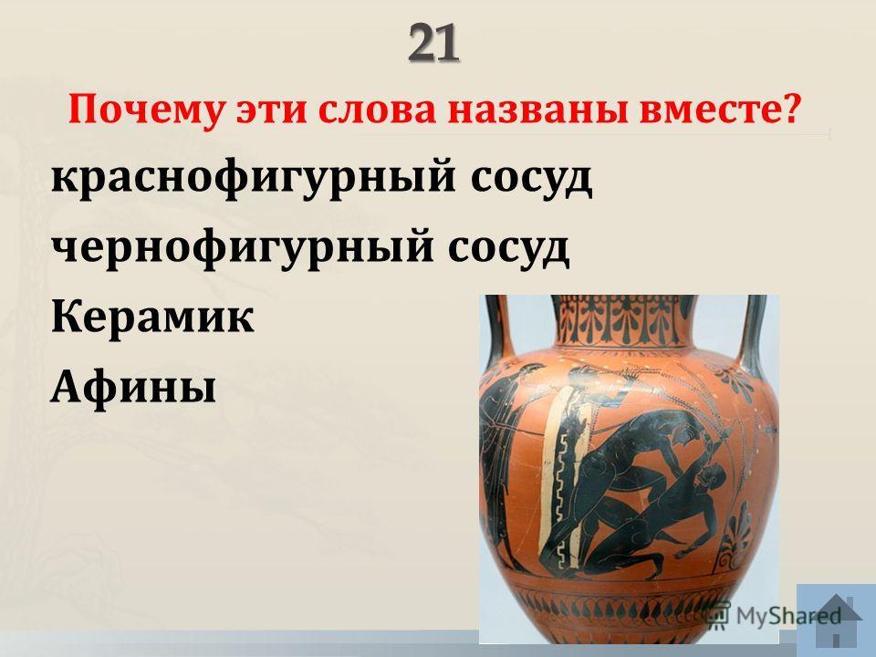 Почему эти слова названы вместе? краснофигурный сосуд чернофигурный сосуд Керамик Афины