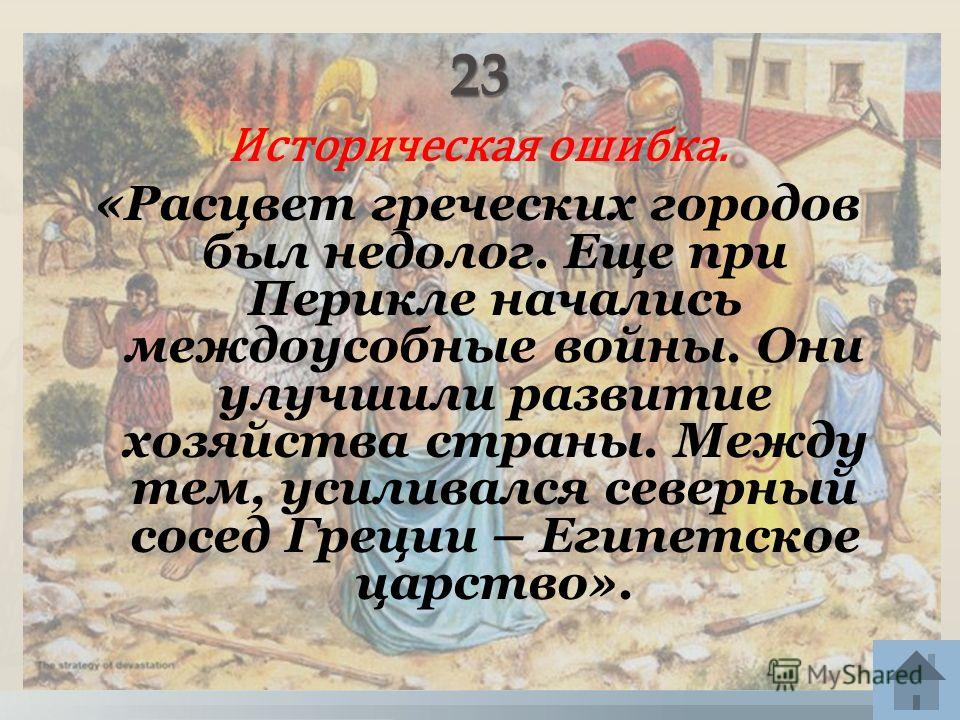 Историческая ошибка. «Расцвет греческих городов был недолог. Еще при Перикле начались междоусобные войны. Они улучшили развитие хозяйства страны. Между тем, усиливался северный сосед Греции – Египетское царство».