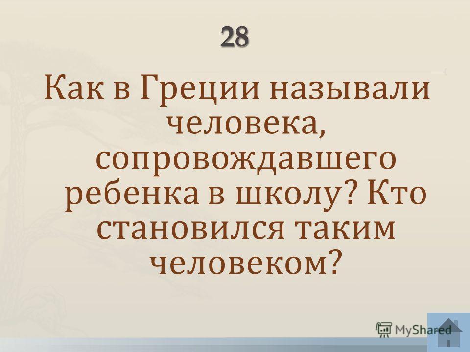 Как в Греции называли человека, сопровождавшего ребенка в школу? Кто становился таким человеком?