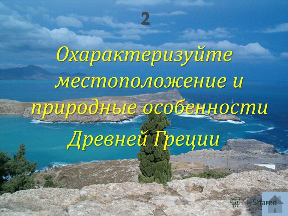 Охарактеризуйте местоположение и природные особенности Древней Греции