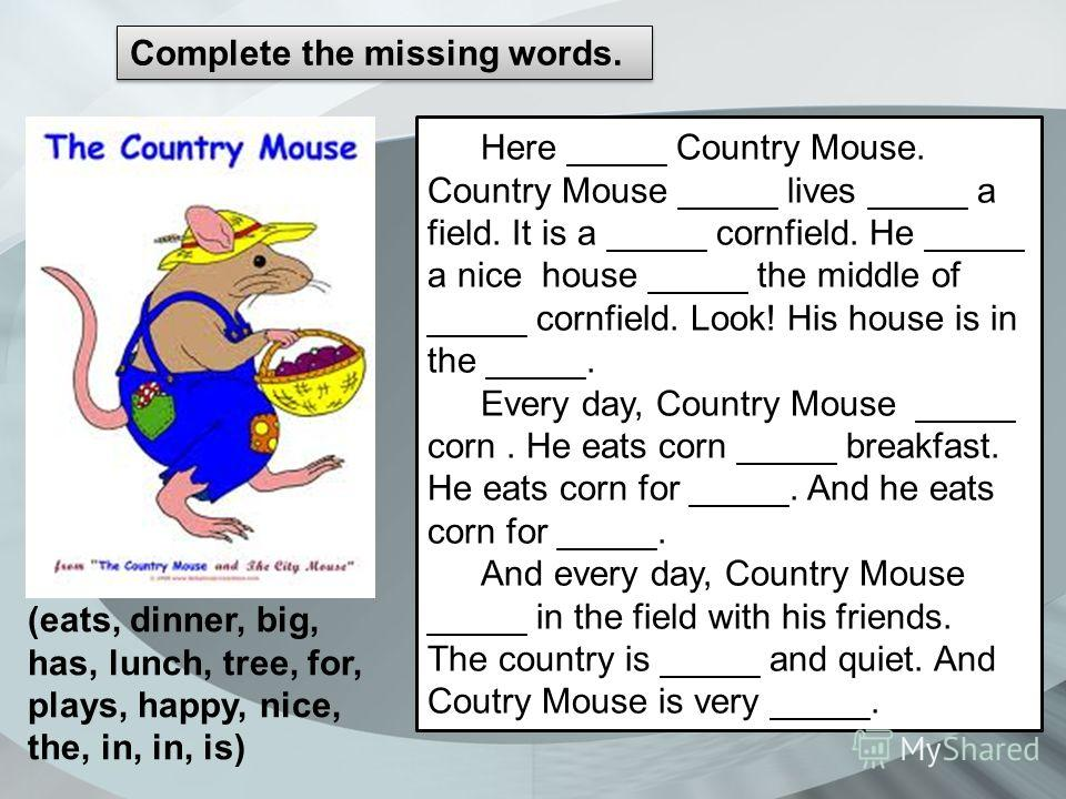 Сomplete the missing words. Here _____ Country Mouse. Country Mouse _____ lives _____ a field. It is a _____ cornfield. He _____ a nice house _____ the middle of _____ cornfield. Look! His house is in the _____. Every day, Country Mouse _____ corn. H