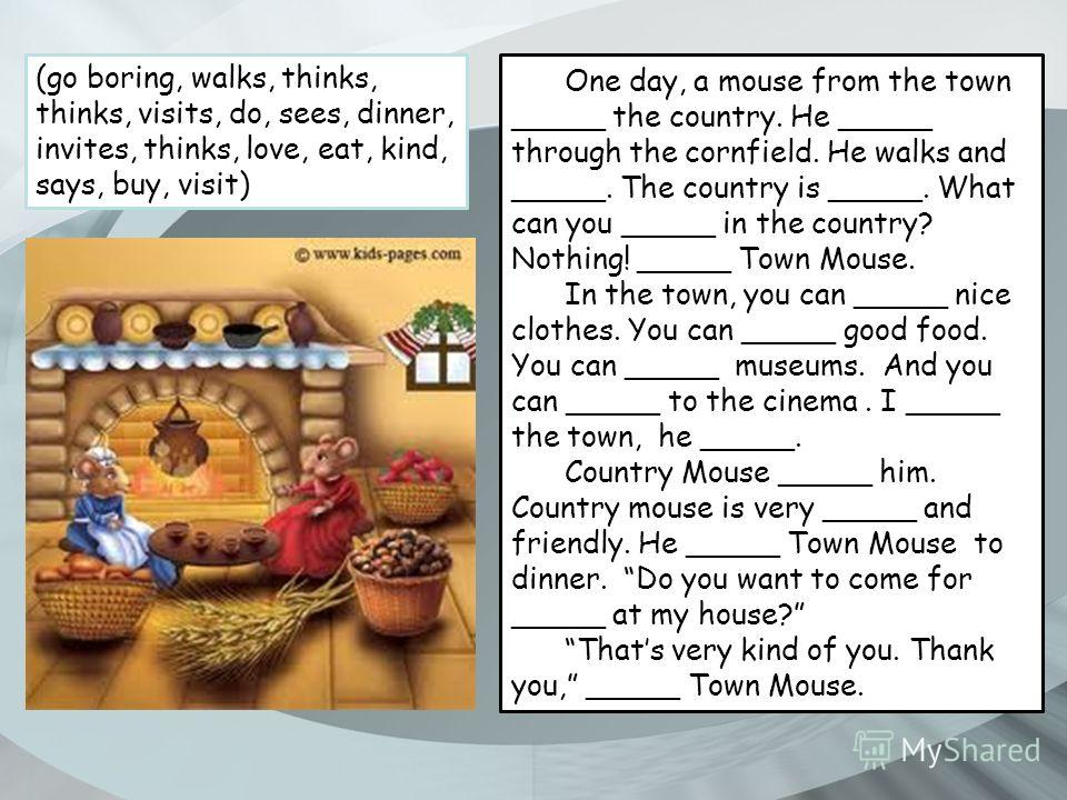 One day, a mouse from the town _____ the country. He _____ through the cornfield. He walks and _____. The country is _____. What can you _____ in the country? Nothing! _____ Town Mouse. In the town, you can _____ nice clothes. You can _____ good food