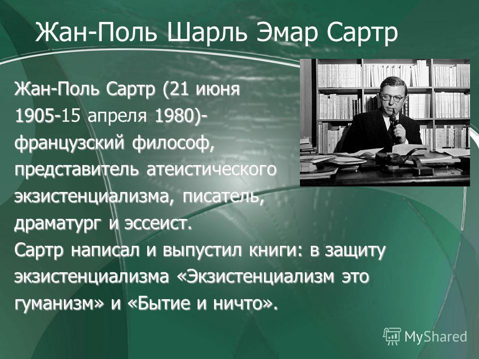 Жан-Поль Шарль Эмар Сартр Жан-Поль Сартр (21 июня 1905- 1980)- 1905-15 апреля 1980)- французский философ, представитель атеистического экзистенциализма, писатель, драматург и эссеист. Сартр написал и выпустил книги: в защиту экзистенциализма «Экзисте