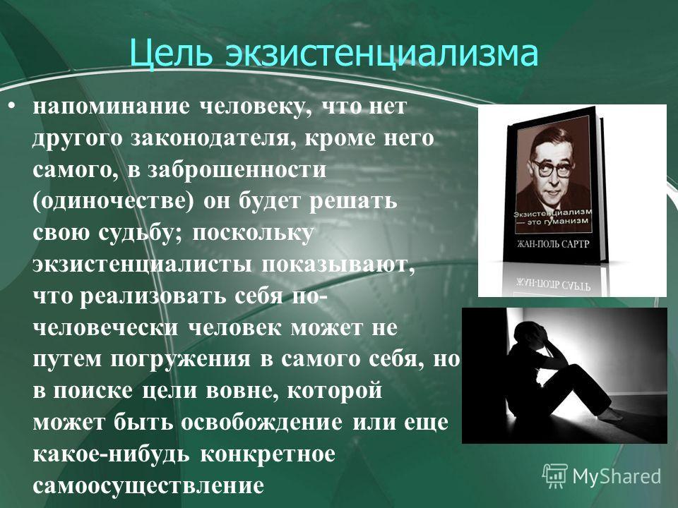Цель экзистенциализма напоминание человеку, что нет другого законодателя, кроме него самого, в заброшенности (одиночестве) он будет решать свою судьбу; поскольку экзистенциалисты показывают, что реализовать себя по- человечески человек может не путем