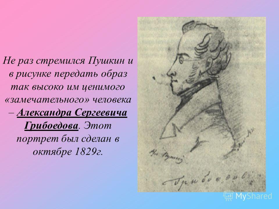 Не раз стремился Пушкин и в рисунке передать образ так высоко им ценимого «замечательного» человека – Александра Сергеевича Грибоедова. Этот портрет был сделан в октябре 1829г.