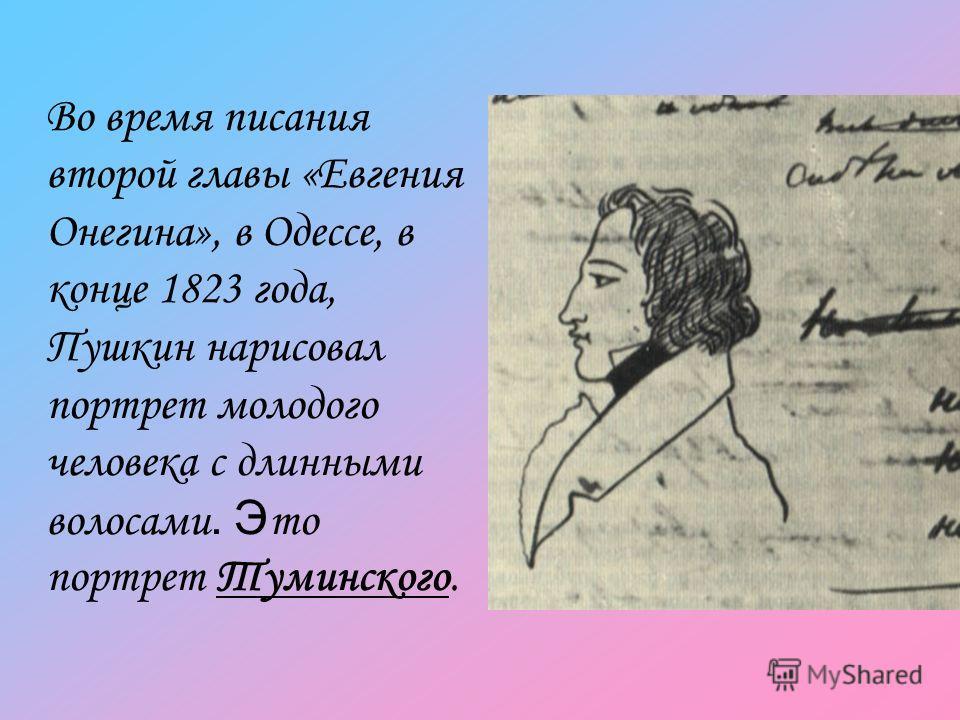 Во время писания второй главы «Евгения Онегина», в Одессе, в конце 1823 года, Пушкин нарисовал портрет молодого человека с длинными волосами. Э то портрет Туминского.