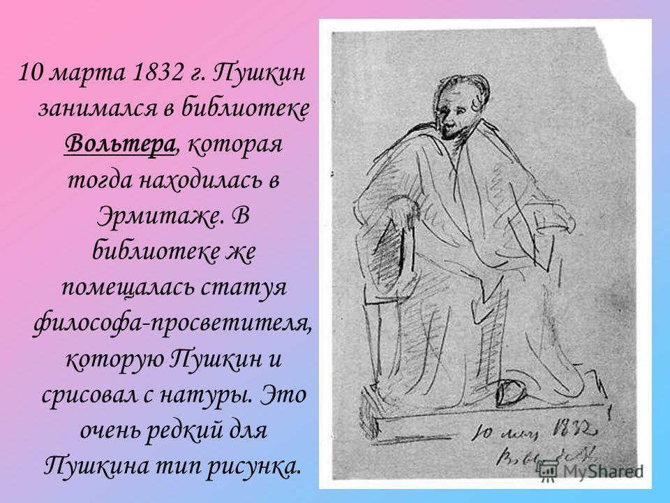 10 марта 1832 г. Пушкин занимался в библиотеке Вольтера, которая тогда находилась в Эрмитаже. В библиотеке же помещалась статуя философа-просветителя, которую Пушкин и срисовал с натуры. Это очень редкий для Пушкина тип рисунка.