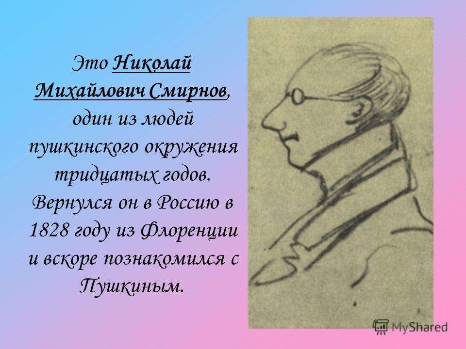 Это Николай Михайлович Смирнов, один из людей пушкинского окружения тридцатых годов. Вернулся он в Россию в 1828 году из Флоренции и вскоре познакомился с Пушкиным.