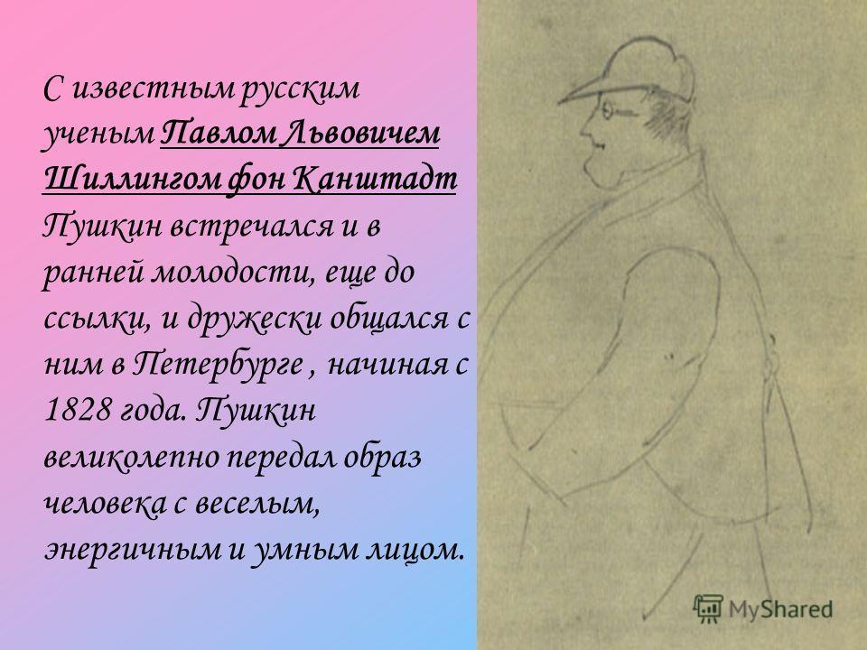 С известным русским ученым Павлом Львовичем Шиллингом фон Канштадт Пушкин встречался и в ранней молодости, еще до ссылки, и дружески общался с ним в Петербурге, начиная с 1828 года. Пушкин великолепно передал образ человека с веселым, энергичным и ум