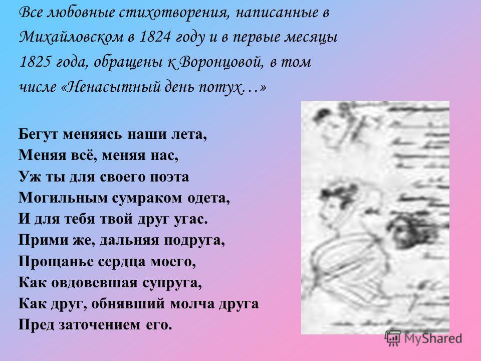 Все любовные стихотворения, написанные в Михайловском в 1824 году и в первые месяцы 1825 года, обращены к Воронцовой, в том числе «Ненасытный день потух…» Бегут меняясь наши лета, Меняя всё, меняя нас, Уж ты для своего поэта Могильным сумраком одета,
