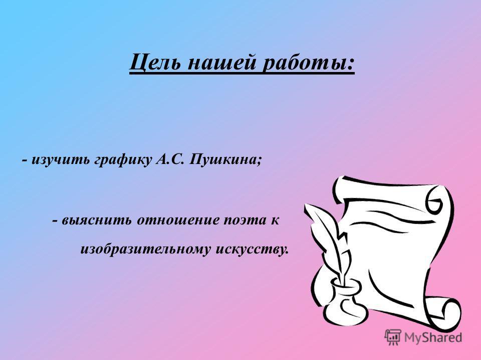 Цель нашей работы: - изучить графику А.С. Пушкина; - выяснить отношение поэта к изобразительному искусству.