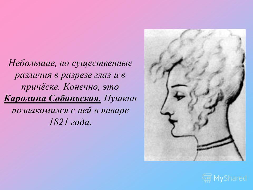 Небольшие, но существенные различия в разрезе глаз и в причёске. Конечно, это Каролина Собаньская. Пушкин познакомился с ней в январе 1821 года.