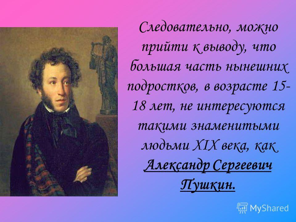 Следовательно, можно прийти к выводу, что большая часть нынешних подростков, в возрасте 15- 18 лет, не интересуются такими знаменитыми людьми XIX века, как Александр Сергеевич Пушкин.