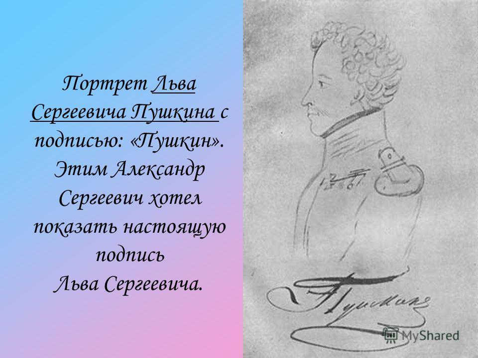 Портрет Льва Сергеевича Пушкина с подписью: «Пушкин». Этим Александр Сергеевич хотел показать настоящую подпись Льва Сергеевича.