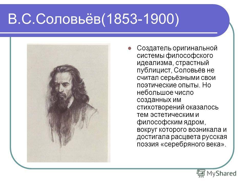 В.С.Соловьёв(1853-1900) Создатель оригинальной системы философского идеализма, страстный публицист, Соловьёв не считал серьёзными свои поэтические опыты. Но небольшое число созданных им стихотворений оказалось тем эстетическим и философским ядром, во