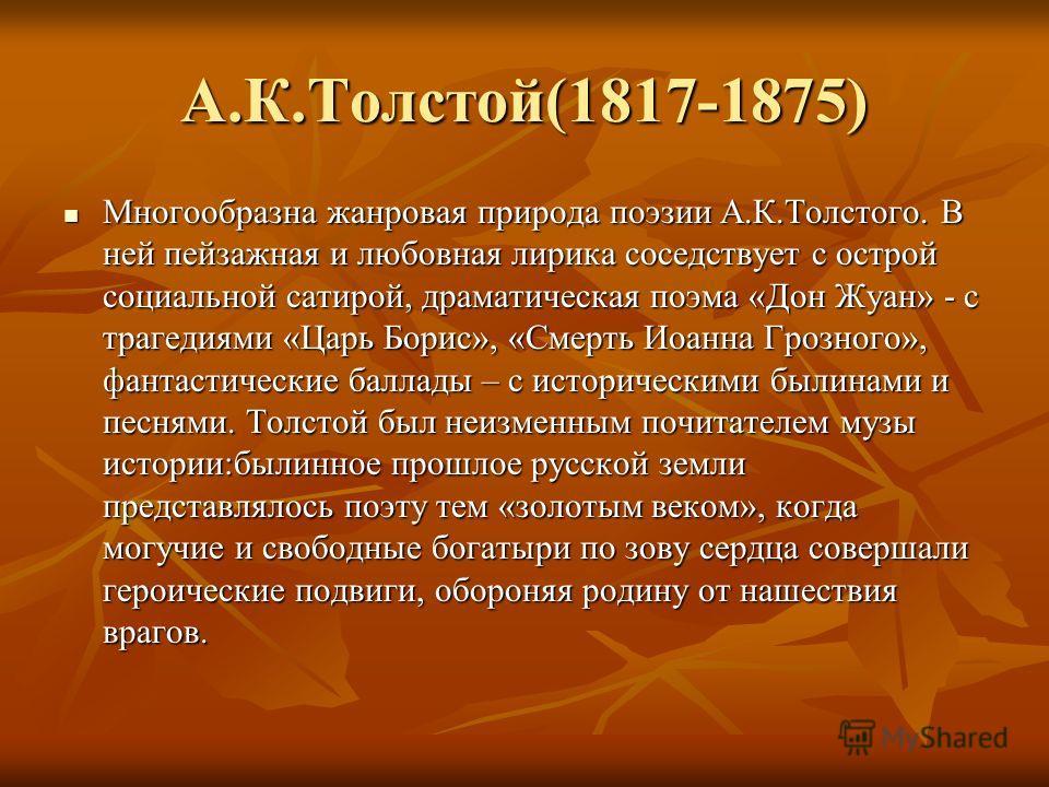А.К.Толстой(1817-1875) Многообразна жанровая природа поэзии А.К.Толстого. В ней пейзажная и любовная лирика соседствует с острой социальной сатирой, драматическая поэма «Дон Жуан» - с трагедиями «Царь Борис», «Смерть Иоанна Грозного», фантастические