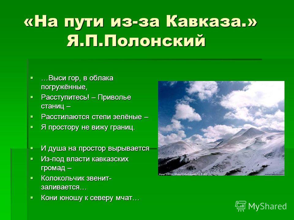 «На пути из-за Кавказа.» Я.П.Полонский «На пути из-за Кавказа.» Я.П.Полонский …Выси гор, в облака погружённые, …Выси гор, в облака погружённые, Расступитесь! – Приволье станиц – Расступитесь! – Приволье станиц – Расстилаются степи зелёные – Расстилаю
