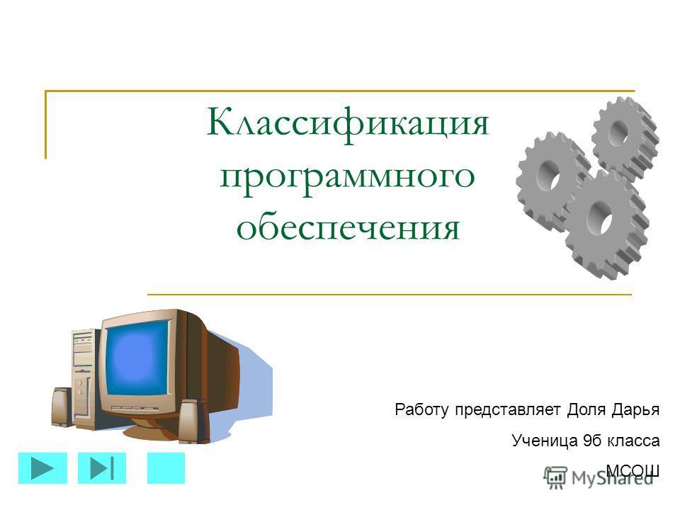 Классификация программного обеспечения Работу представляет Доля Дарья Ученица 9б класса МСОШ