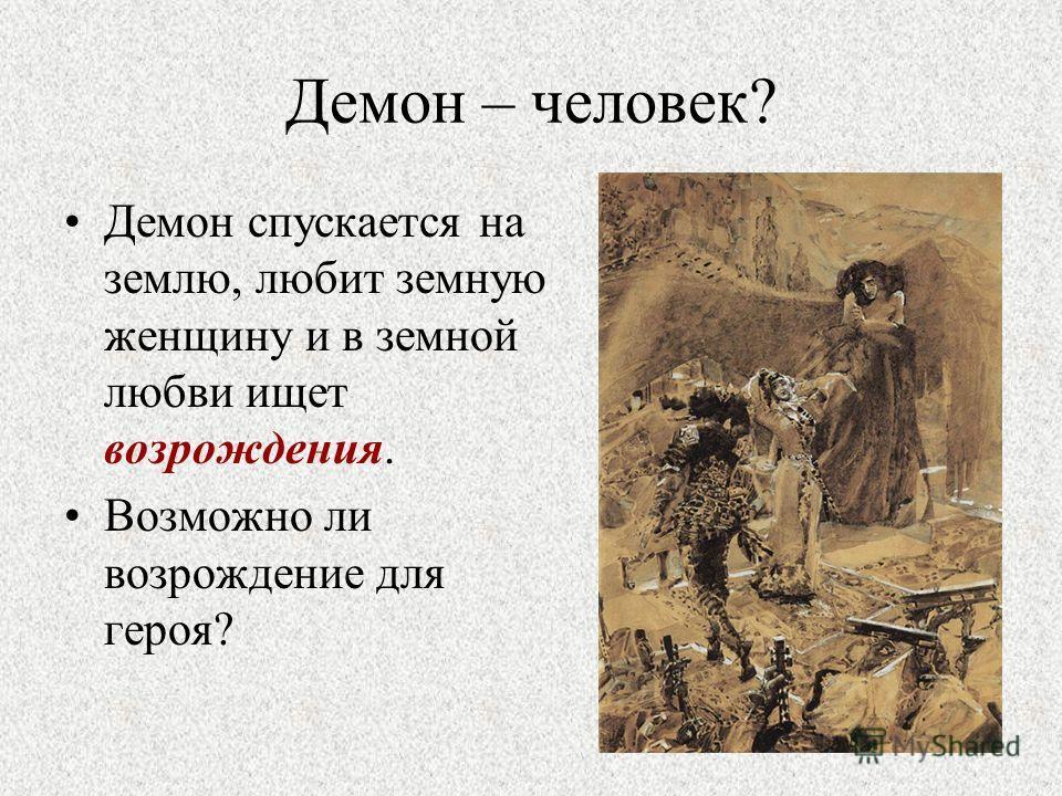 Демон – человек? Демон спускается на землю, любит земную женщину и в земной любви ищет возрождения. Возможно ли возрождение для героя?