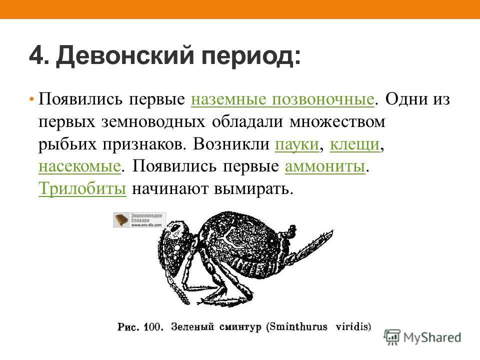 4. Девонский период: Появились первые наземные позвоночные. Одни из первых земноводных обладали множеством рыбьих признаков. Возникли пауки, клещи, насекомые. Появились первые аммониты. Трилобиты начинают вымирать.наземные позвоночныепаукиклещи насек