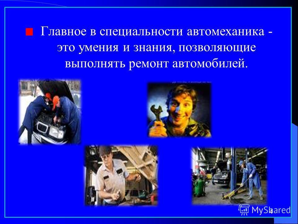 Главное в специальности автомеханика - это умения и знания, позволяющие выполнять ремонт автомобилей. 4
