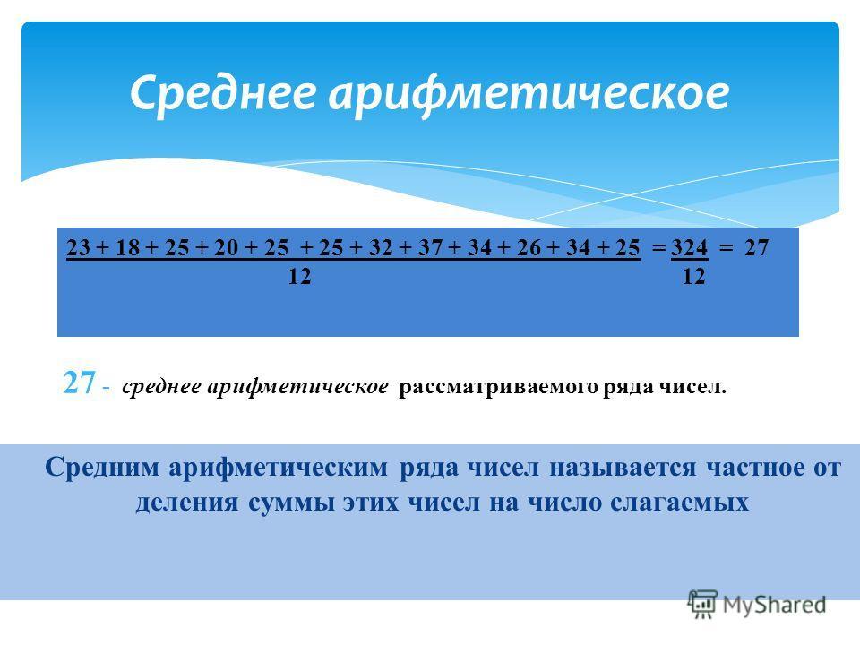 С редним арифметическим ряда чисел называется частное от деления суммы этих чисел на число слагаемых Среднее арифметическое 23 + 18 + 25 + 20 + 25 + 25 + 32 + 37 + 34 + 26 + 34 + 25 = 324 = 27 12 12 27 - среднее арифметическое рассматриваемого ряда ч