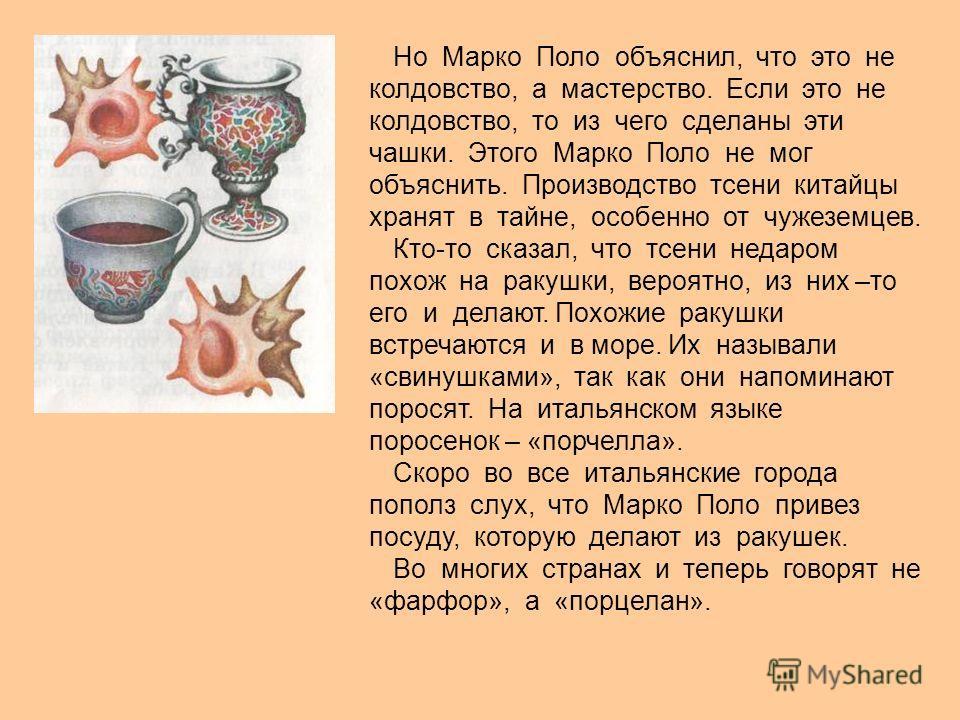 Но Марко Поло объяснил, что это не колдовство, а мастерство. Если это не колдовство, то из чего сделаны эти чашки. Этого Марко Поло не мог объяснить. Производство тсени китайцы хранят в тайне, особенно от чужеземцев. Кто-то сказал, что тсени недаром