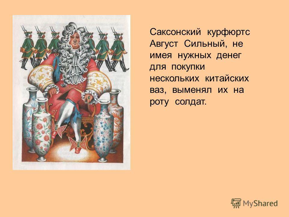 Саксонский курфюртс Август Сильный, не имея нужных денег для покупки нескольких китайских ваз, выменял их на роту солдат.