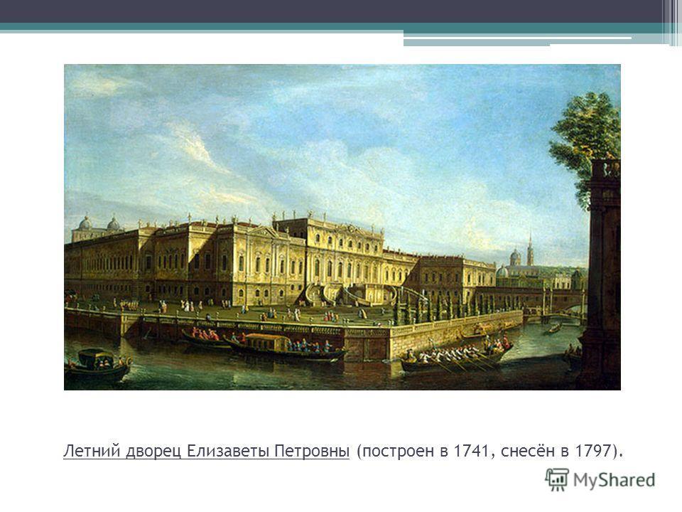 Летний дворец Елизаветы Петровны (построен в 1741, снесён в 1797).