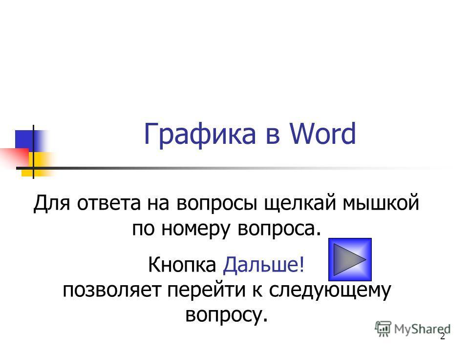 2 Графика в Word Для ответа на вопросы щелкай мышкой по номеру вопроса. Кнопка Дальше! позволяет перейти к следующему вопросу.