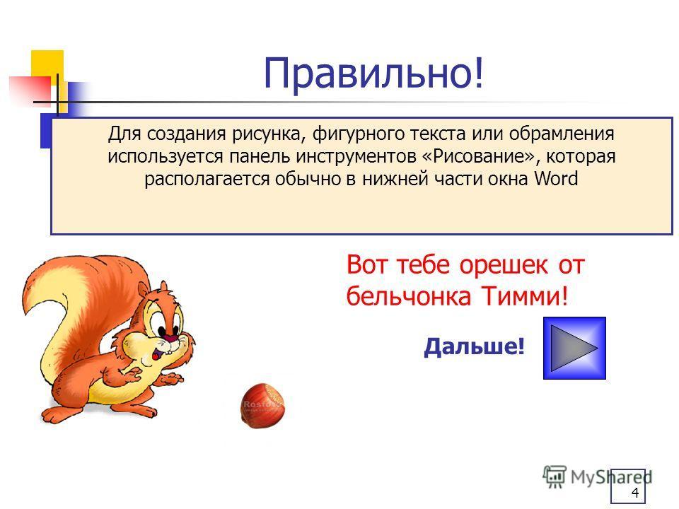 4 Правильно! Вот тебе орешек от бельчонка Тимми! Дальше! Для создания рисунка, фигурного текста или обрамления используется панель инструментов «Рисование», которая располагается обычно в нижней части окна Word