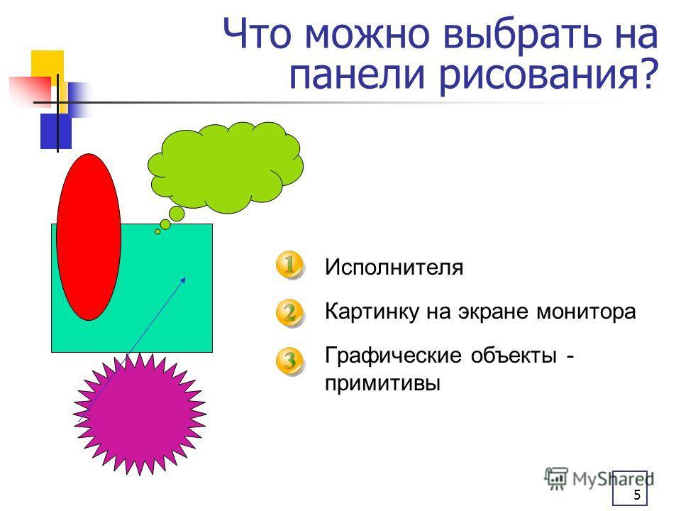 5 Что можно выбрать на панели рисования? Исполнителя Картинку на экране монитора Графические объекты - примитивы