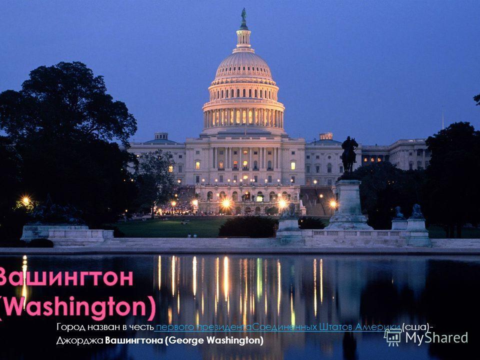 Город назван в честь первого президентаСоединенных Штатов Америки (сша)- первого президентаСоединенных Штатов Америки Джорджа Вашингтона (George Washington)